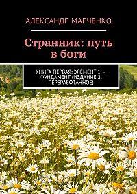 Александр Марченко -Странник: путь вбоги. Книга первая: элемент 1– фундамент (издание 2, переработанное)