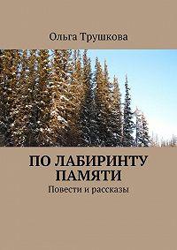 Ольга Трушкова - Полабиринту памяти. Повести ирассказы