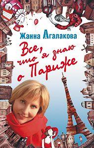 Жанна Агалакова -Все, что я знаю о Париже