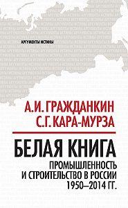 Александр Гражданкин -Белая книга. Промышленность и строительство в России 1950–2014 гг.