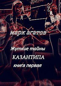 Марк Агатов - Жуткие тайны Казантипа. Книга первая