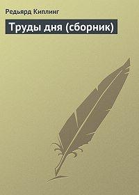 Редьярд Киплинг - Труды дня (сборник)