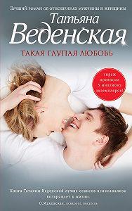 Татьяна Веденская - Такая глупая любовь