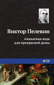 Виктор Пелевин -Ананасная вода для прекрасной дамы (сборник)