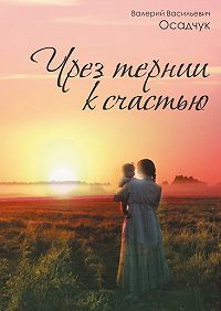 Валерий Осадчук -Чрез тернии ксчастью
