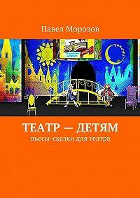 Павел Морозов - Театр– детям. Пьесы-сказки для театра