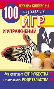 Михаил Шаевич Кипнис -100 лучших игр и упражнений для успешного супружества и счастливого родительства