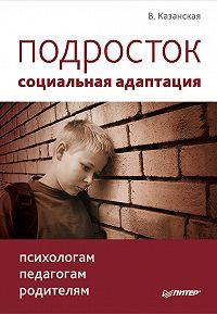 Валентина Казанская -Подросток: социальная адаптация. Книга для психологов, педагогов и родителей