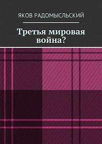 Яков Радомысльский -Третья мировая война?