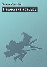 Михаил Белозеров -Нашествие арабуру