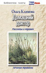 Ольга Викторовна Климова -Домашний доктор. Рассказы о травах, лечение травами