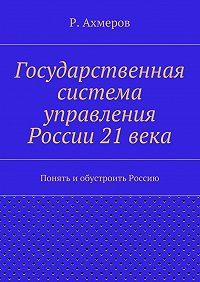 Рустем Ахмеров -Государственная система управления России 21века