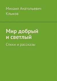 Михаил Клыков -Мир добрый исветлый. Стихи ирассказы