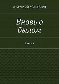 Анатолий Михайлов -Вновь о былом. Книга 4