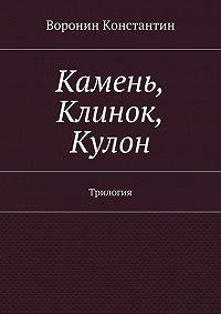 Константин Воронин -Камень, Клинок, Кулон. Трилогия