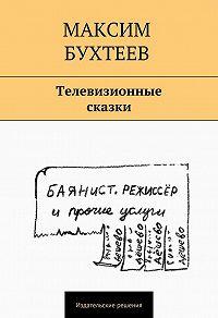 Максим Бухтеев - Телевизионные сказки (сборник)