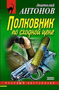 Анатолий Антонов -Полковник по сходной цене