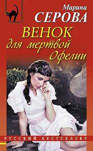 Марина Серова - Венок для мертвой Офелии