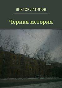 Виктор Латипов - Черная история