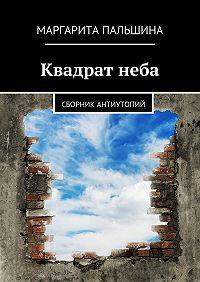 Маргарита Пальшина -Квадратнеба. Сборник антиутопий