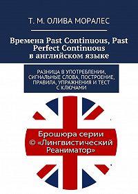 Т. Олива Моралес -Времена Past Continuous, Past Perfect Continuous ванглийском языке. Разница вупотреблении, сигнальные слова, построение, правила, упражнения итест сключами