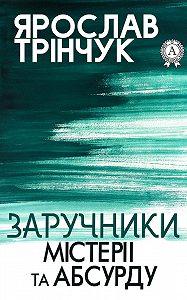 Ярослав Трінчук -Заручники містерії та абсурду