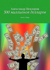 Александр Невзоров -300миллионов долларов. Часть3. Вера