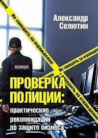 Александр Селютин - Проверка полицией: практические рекомендации по защите бизнеса