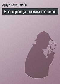 Артур Конан Дойл - Его прощальный поклон