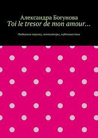 Александра Богунова -Toi le tresor de mon amour… Любовная лирика, миниатюры, публицистика