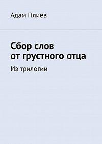 Адам Плиев -Сбор слов отгрустногоотца. Из трилогии