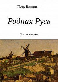 Петр Ваницын -РоднаяРусь. Поэзия ипроза