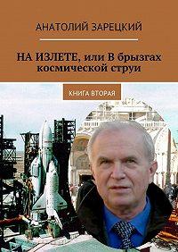 Анатолий Зарецкий -НАИЗЛЕТЕ, или Вбрызгах космической струи. Книга вторая