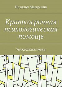 Наталья Манухина -Краткосрочная психологическая помощь. Универсальная модель