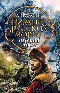 Иван Апраксин - Царский пират