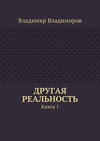 Владимир Владимиров - Другая реальность. Книга 1