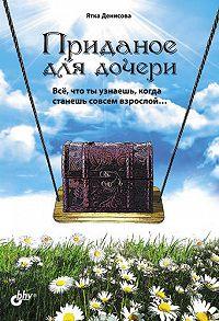 Ятка Денисова -Приданое для дочери. Всё, что ты узнаешь, когда станешь совсем взрослой…