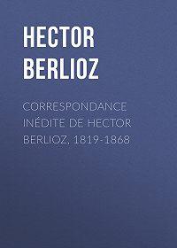Hector Berlioz -Correspondance inédite de Hector Berlioz, 1819-1868