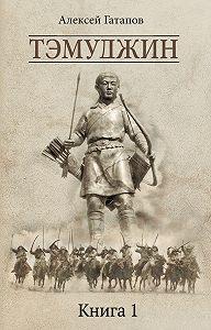 Алексей Гатапов - Тэмуджин. Книга 1