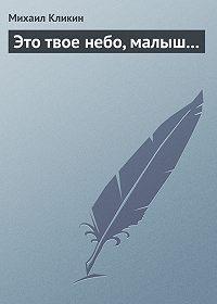 Михаил Кликин -Это твое небо, малыш...