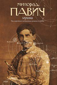 Милорад Павич -Мушка (сборник)