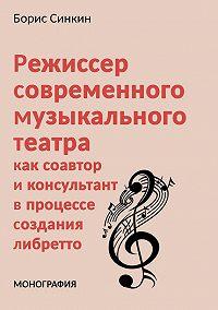 Борис Синкин -Режиссер современного музыкального театра как соавтор и консультант в процессе создания либретто
