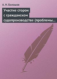 А. Н. Балашов -Участие сторон с гражданском судопроизводстве (проблемы теории и практики)