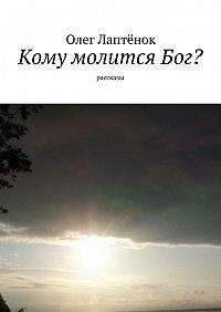 Олег Лаптёнок -Кому молитсяБог? Рассказы