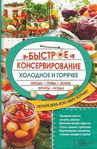 Ольга Кузьмина -Быстрое консервирование. Холодное и горячее. Овощи, грибы, зелень, фрукты, ягоды