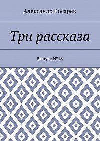 Александр Косарев -Три рассказа. Выпуск№18
