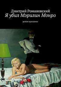 Дмитрий Романовский -Я убил Мэрилин Монро