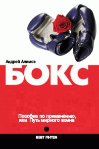 Андрей Алимов -Бокс. Пособие по применению, или Путь мирного воина