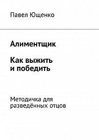 Павел Ющенко -Алиментщик. Как выжить ипобедить. Методичка для разведённых отцов