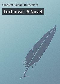 Samuel Crockett -Lochinvar: A Novel